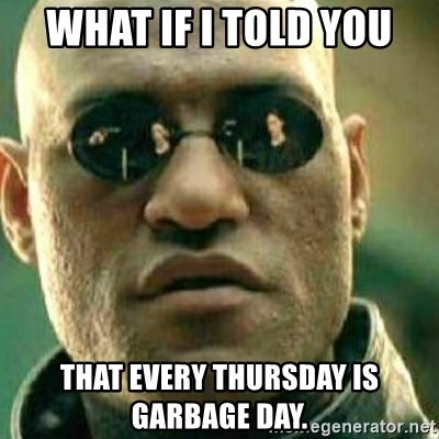 What If I Told You - What if I told you That EVERY Thursday is Garbage Day.