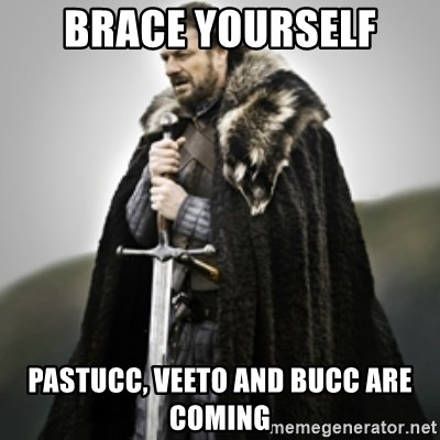 Brace yourselves. - Brace yourself pastucc, veeto and bucc are coming