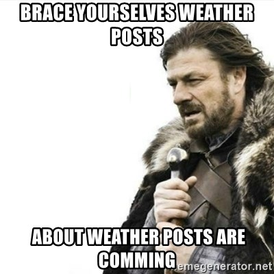 Prepare yourself - Brace yourselves weather posts  about weather posts are comming