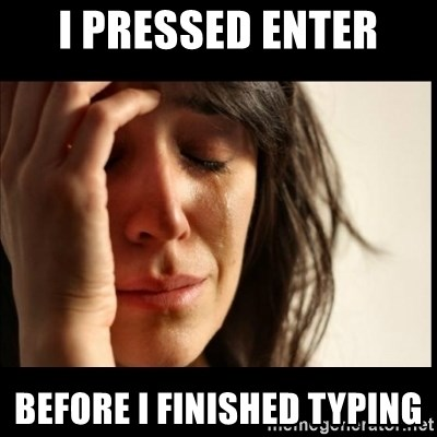 First World Problems - I pressed enter before i finished typing