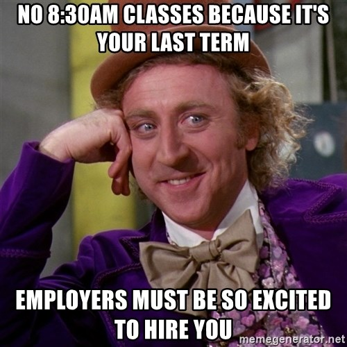 Willy Wonka - no 8:30am classes because it's your last term employers must be so excited to hire you