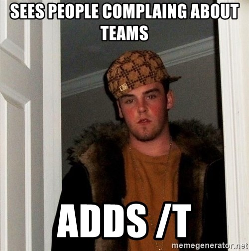 Scumbag Steve - sees people complaing about teams  adds /t