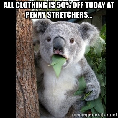 Koala can't believe it - all clothing is 50% off today at penny stretchers...