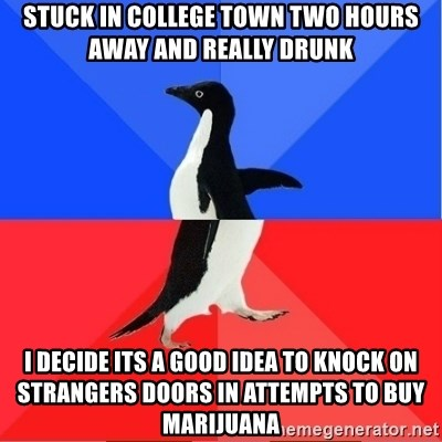 Socially Awkward to Awesome Penguin - Stuck in college town two hours away and really drunk I decide its a good idea to knock on strangers doors in attempts to buy marijuana