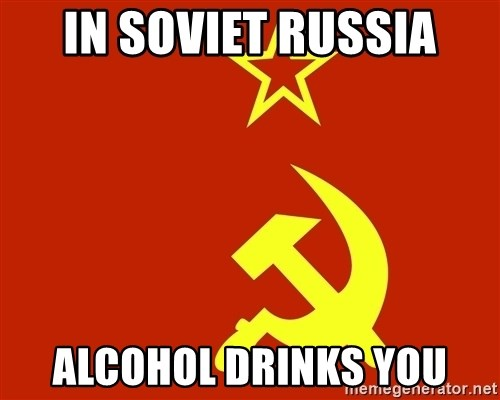 In Soviet Russia - In Soviet Russia Alcohol drinks you