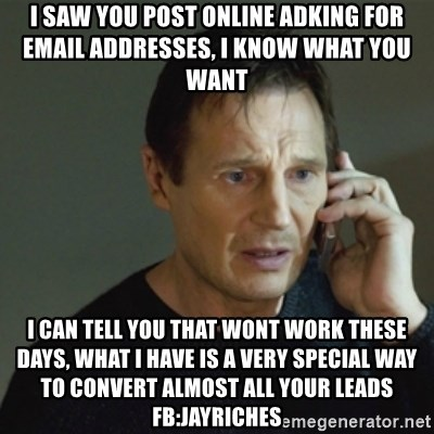 taken meme - I saw you post online adking for email addresses, I know what you want I can tell you that wont work these days, what i have is a very special way to convert almost all your leads fb:jayriches