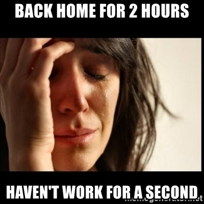 First World Problems - back home for 2 hours haven't work for a second