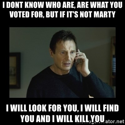 I will find you and kill you - I dont know who are, are what you voted for, but if it'S NOT MARTY I WILL LOOK FOR YOU, i will find you and i will kill you