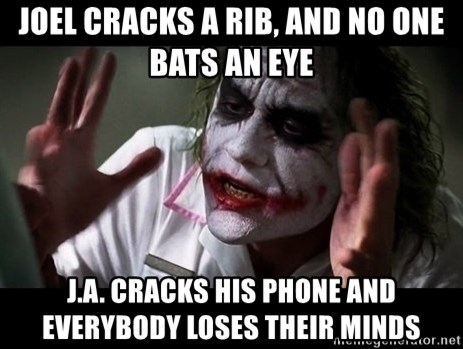 joker mind loss - Joel Cracks a rib, and no one bats an eye J.A. Cracks his phone and everybody loses their minds