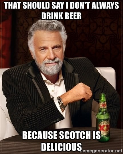 The Most Interesting Man In The World - That should say I don't always drink beer Because Scotch is Delicious