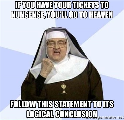 Success Nun - If you have your tickets to nunsense, you'll go to heaven follow this statement to its logical conclusion