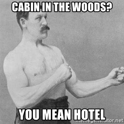 overly manlyman - CABIN IN THE WOODS? you mean hotel