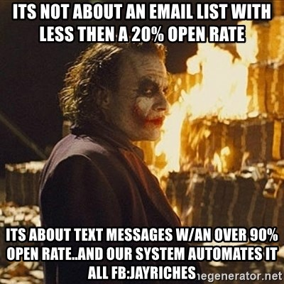 Joker sending a message - its not about an email list with less then a 20% open rate its about Text Messages w/an over 90% open rate..and our system automates it all fb:jayriches