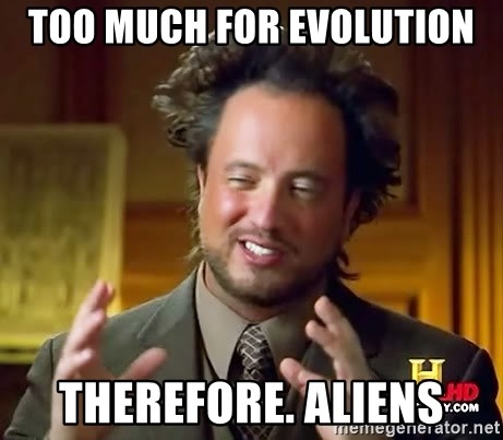 Ancient Aliens - too much for evolution therefore. aliens