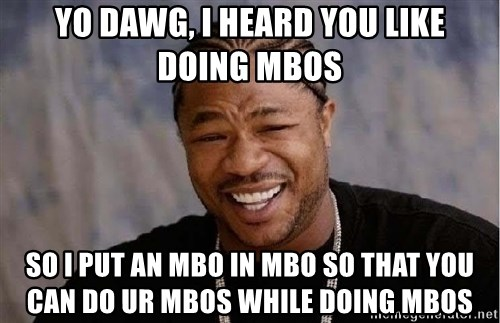 Yo Dawg - yo dawg, i heard you like doing mbos so i put an mbo in mbo so that you can do UR mbos while doing mbos