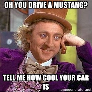 Willy Wonka - Oh you drive a mustang? tell me how cool your car is