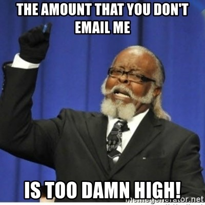 too damn high guy - The amount that you don't email me is too damn high!
