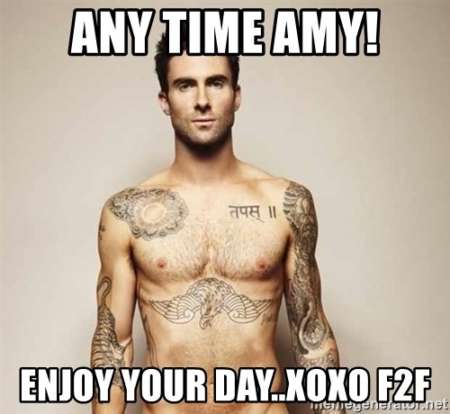 Adam Levine - ANy Time Amy! Enjoy your Day..xoxo f2f