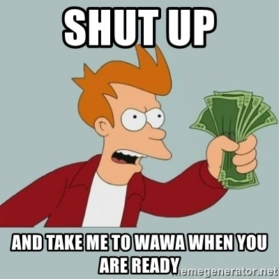 Shut Up And Take My Money Fry - shut up and take me to wawa when you are ready