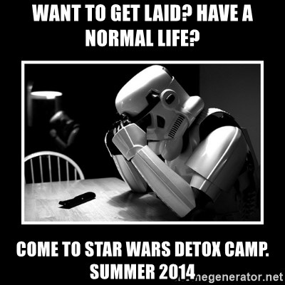 Sad Trooper - want to get laid? have a normal life? come to star wars detox camp. summer 2014