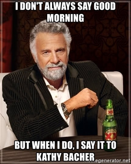 The Most Interesting Man In The World - I DON'T ALWAYS SAY GOOD MORNING BUT WHEN I DO, I SAY IT TO KATHY BACHER