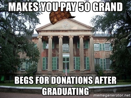 Scumbag College - makes you pay 50 grand begs for donations after graduating