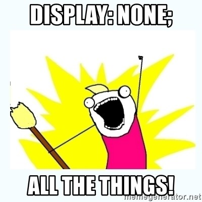 All the things - display: NONE; all the things!