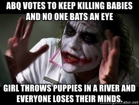 joker mind loss - ABQ votes to keep killing babies and no one bats an eye girl throws puppies in a river and everyone loses their minds.