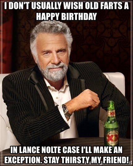 The Most Interesting Man In The World - I don't Usually wish old Farts a happy birthday  In Lance Nolte case I'll make An Exception. Stay Thirsty my Friend!