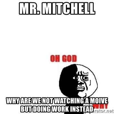 Oh god why - Mr. MITCHELL Why are we not watching a moive but doing work instead