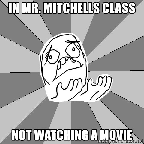 Whyyy??? - IN Mr. Mitchells class not watching a movie