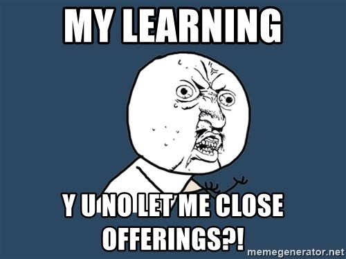 Y U No - My learning y u no let me close offerings?!