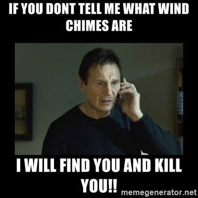 I will find you and kill you - if you dont tell me what wind chimes are i will find you and kill you!!