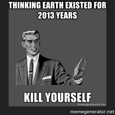 kill yourself guy - Thinking earth existed for 2013 years
