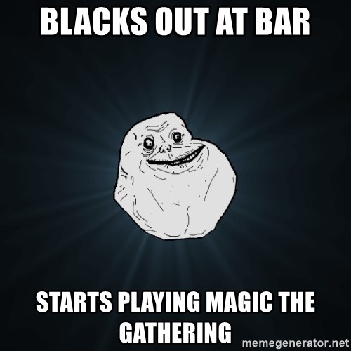 Forever Alone - blacks out at bar starts playing magic the gathering