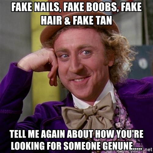Willy Wonka - Fake nails, fake boobs, fake hair & fake tan tell me again about how you're looking for someone genune.....
