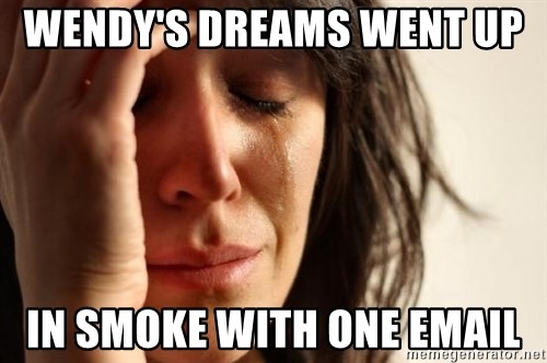 First World Problems - Wendy's dreams went up   in smoke with one email