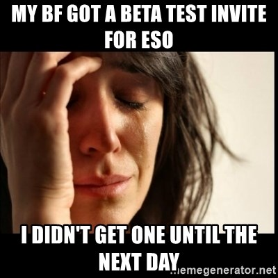 First World Problems - My bf got a beta test invite for eso i didn't get one until the next day