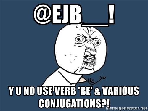 Y U No - @ejb__! y u no use verb 'Be' & various conjugations?!