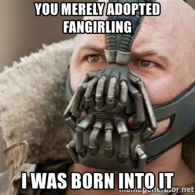 Bane - You merely adopted fangirling I was born into it