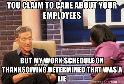 Maury Lie Detector - you claim to care about your employees but my work schedule on thanksgiving determined that was a lie