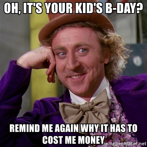 Willy Wonka - oh, it's your kid's b-day? remind me again why it has to cost me money