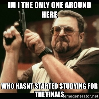 am i the only one around here - IM I THE ONLY ONE AROUND HERE WHO HASNT STARTED STUDYING FOR THE FINALS