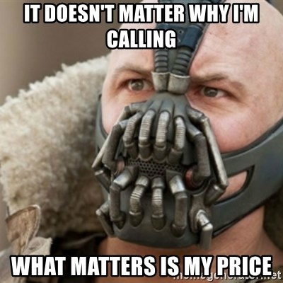 Bane - it doesn't matter why i'm calling what matters is my price