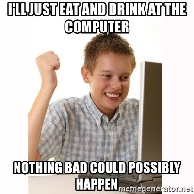 Computer kid - I'll just eat and drink at the computer  nothing bad could possibly happen