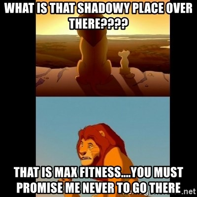 Lion King Shadowy Place - What is that shadowy place over there???? THat is max fitness....you must promise me never to go there
