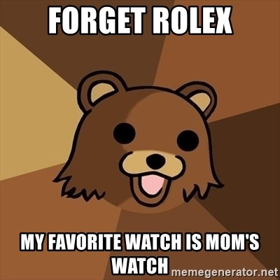 Pedobear - Forget rolex my favorite watch is mom's watch