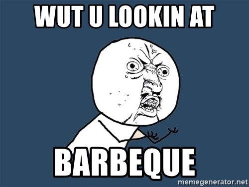 Y U No - Wut u lookin at barbeque