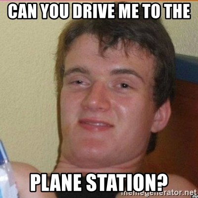 High 10 guy - Can you drive me to the  plane station?