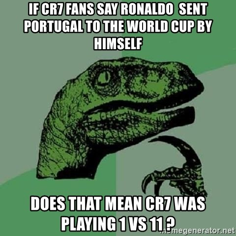 Philosoraptor - if cr7 fans say ronaldo  sent portugal to the world cup by himself does that mean cr7 was playing 1 vs 11 ?